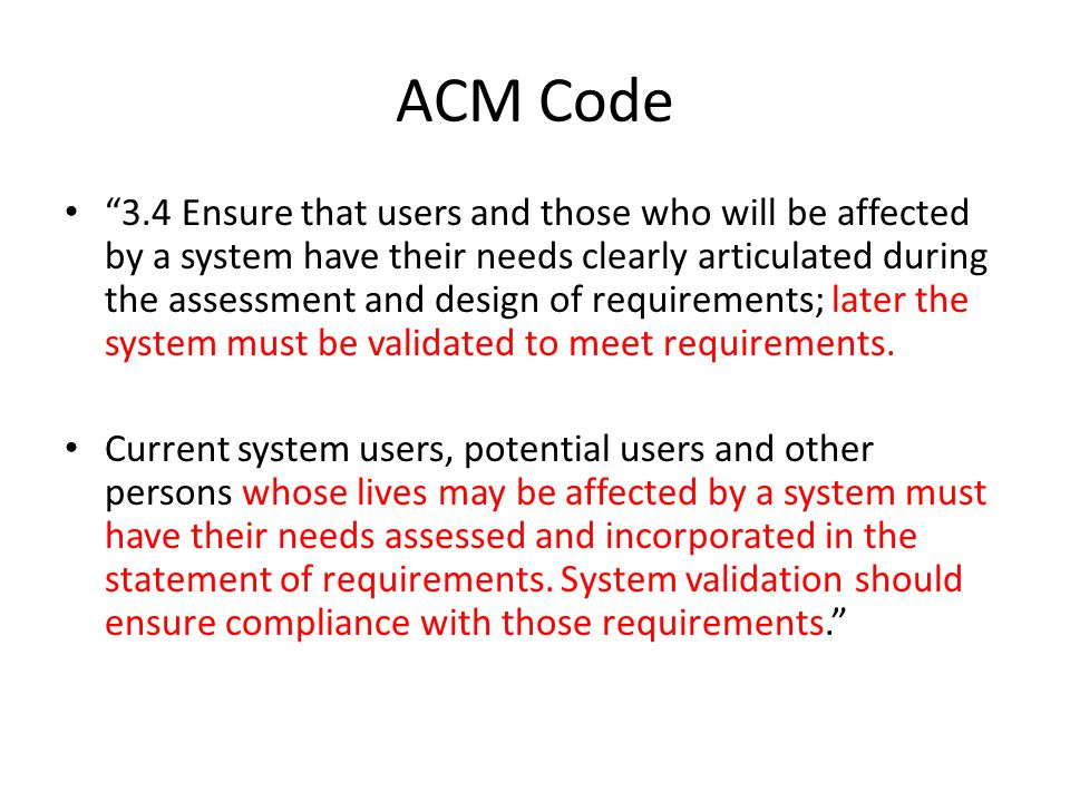 ACM Code 3.4 Ensure that users and those who will be affected by a system have their needs clearly articulated during the assessment and design of requirements; later the system must be validated to meet requirements.