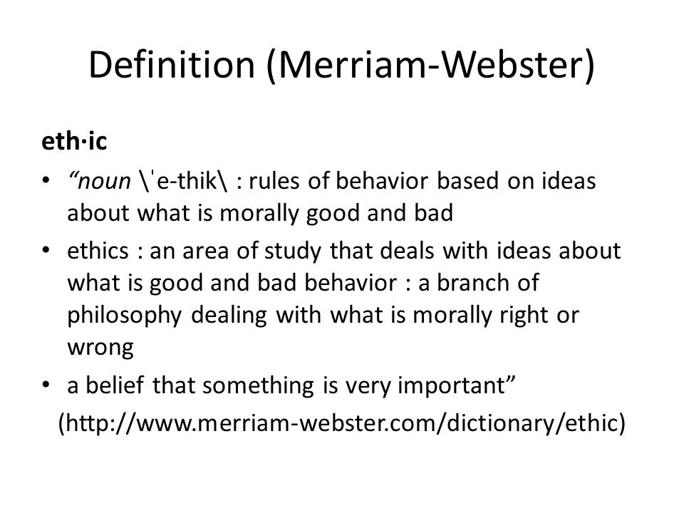 Definition (Merriam-Webster) eth·ic noun \ˈe-thik\ : rules of behavior based on ideas about what is morally good and bad ethics : an area of study that deals with ideas about what is good and bad behavior : a branch of philosophy dealing with what is morally right or wrong a belief that something is very important (http://www.merriam-webster.com/dictionary/ethic)