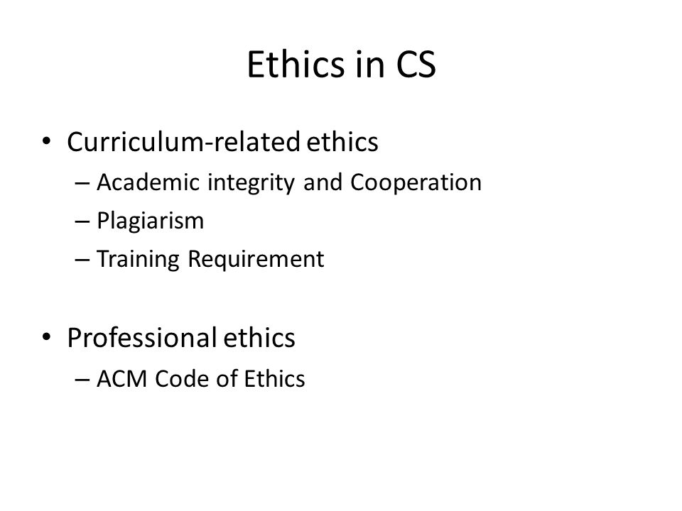 Ethics in CS Curriculum-related ethics – Academic integrity and Cooperation – Plagiarism – Training Requirement Professional ethics – ACM Code of Ethics