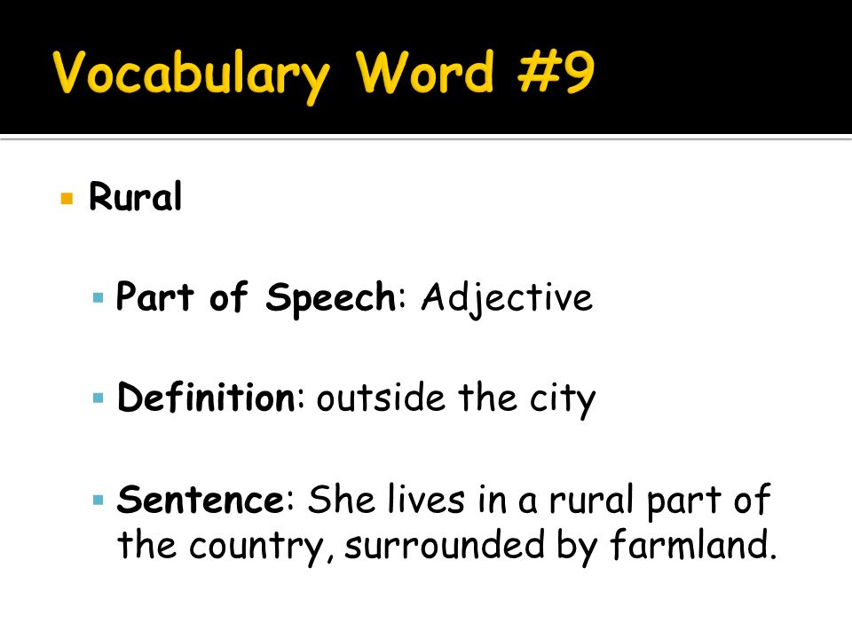  Rural  Part of Speech: Adjective  Definition: outside the city  Sentence: She lives in a rural part of the country, surrounded by farmland.