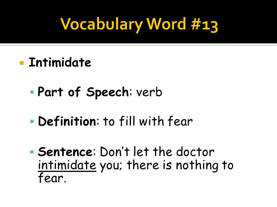  Intimidate  Part of Speech: verb  Definition: to fill with fear  Sentence: Don't let the doctor intimidate you; there is nothing to fear.