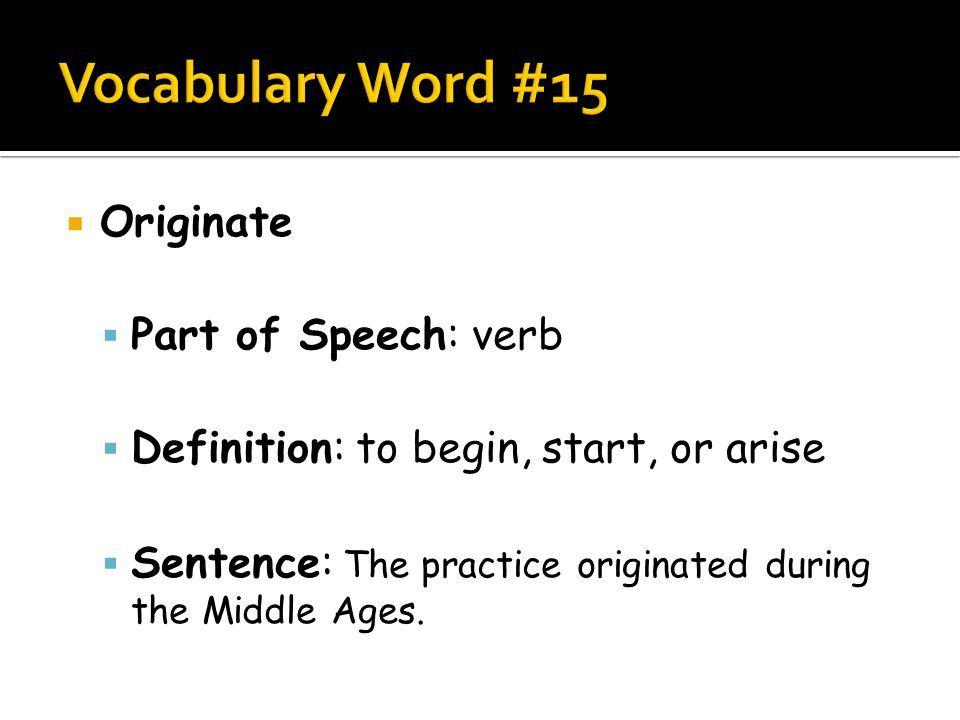  Originate  Part of Speech: verb  Definition: to begin, start, or arise  Sentence: The practice originated during the Middle Ages.
