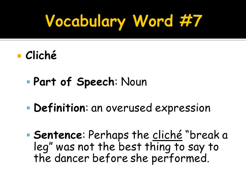 " Cliché  Part of Speech: Noun  Definition: an overused expression  Sentence: Perhaps the cliché ""break a leg"" was not the best thing to say to the"