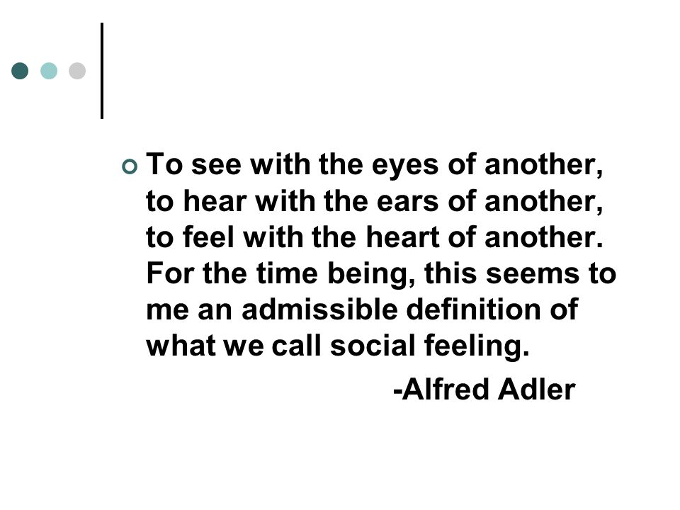 To see with the eyes of another, to hear with the ears of another, to feel with the heart of another.