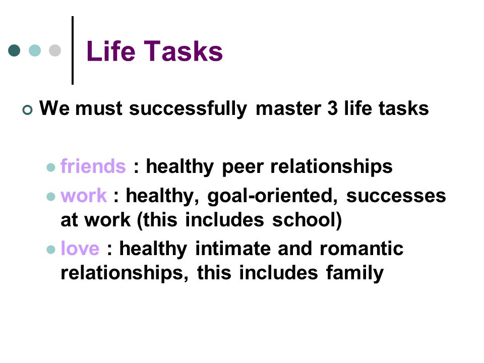 Life Tasks We must successfully master 3 life tasks friends : healthy peer relationships work : healthy, goal-oriented, successes at work (this includes school) love : healthy intimate and romantic relationships, this includes family