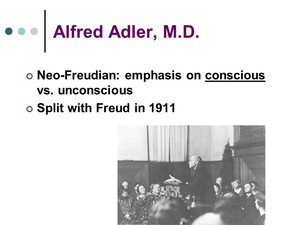 Alfred Adler, M.D. Neo-Freudian: emphasis on conscious vs. unconscious Split with Freud in 1911