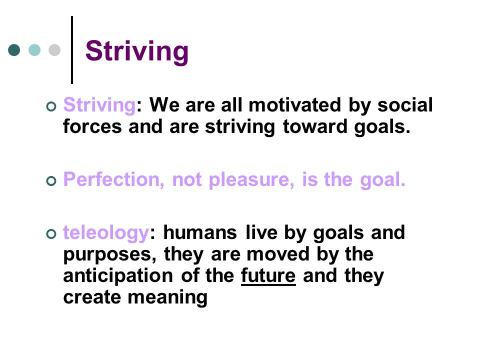 Striving Striving: We are all motivated by social forces and are striving toward goals.