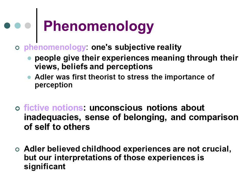 Phenomenology phenomenology: one s subjective reality people give their experiences meaning through their views, beliefs and perceptions Adler was first theorist to stress the importance of perception fictive notions: unconscious notions about inadequacies, sense of belonging, and comparison of self to others Adler believed childhood experiences are not crucial, but our interpretations of those experiences is significant