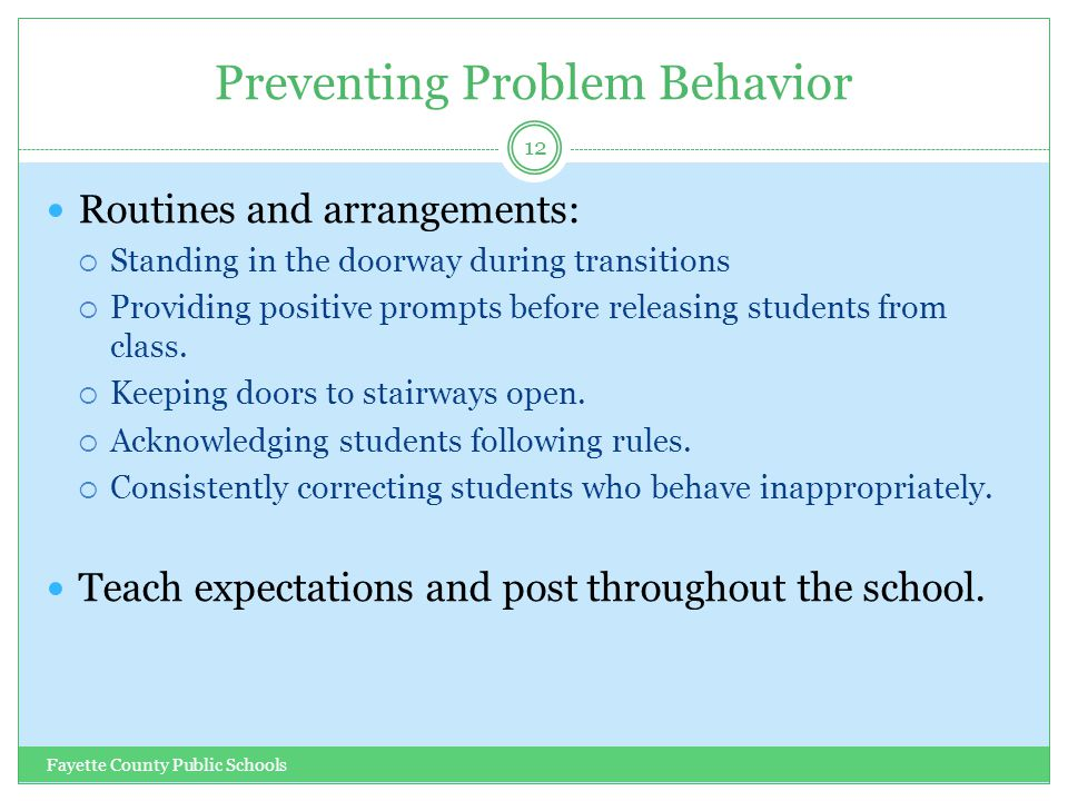 Preventing Problem Behavior Fayette County Public Schools 12 Routines and arrangements:  Standing in the doorway during transitions  Providing posit