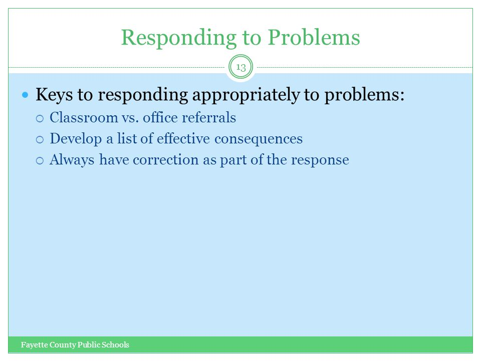 Responding to Problems Fayette County Public Schools 13 Keys to responding appropriately to problems:  Classroom vs. office referrals  Develop a lis