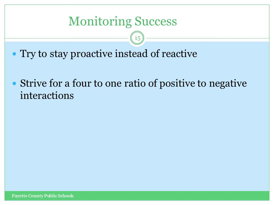 Monitoring Success Fayette County Public Schools 15 Try to stay proactive instead of reactive Strive for a four to one ratio of positive to negative interactions