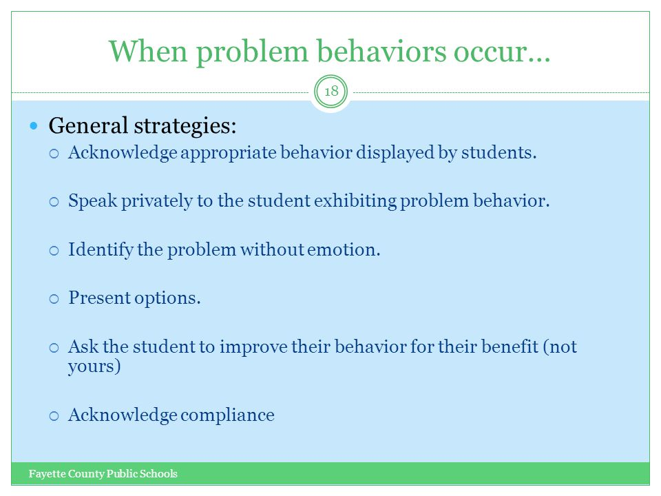 When problem behaviors occur… Fayette County Public Schools 18 General strategies:  Acknowledge appropriate behavior displayed by students.  Speak p