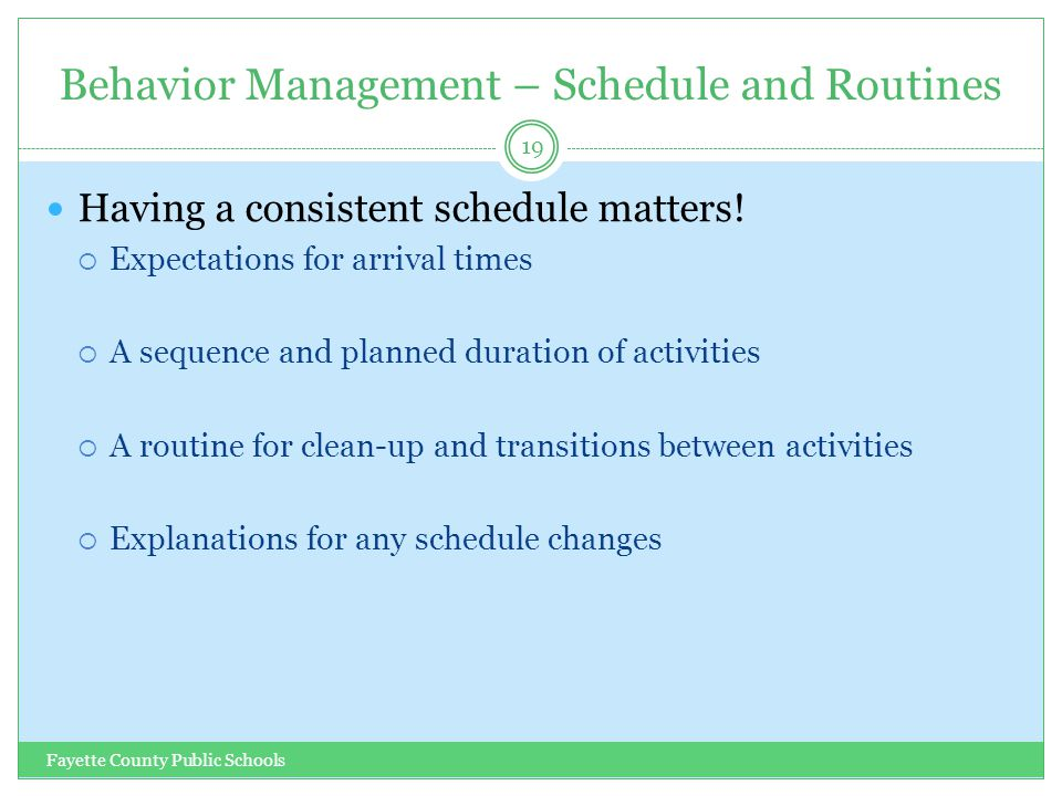 Behavior Management – Schedule and Routines Fayette County Public Schools 19 Having a consistent schedule matters.