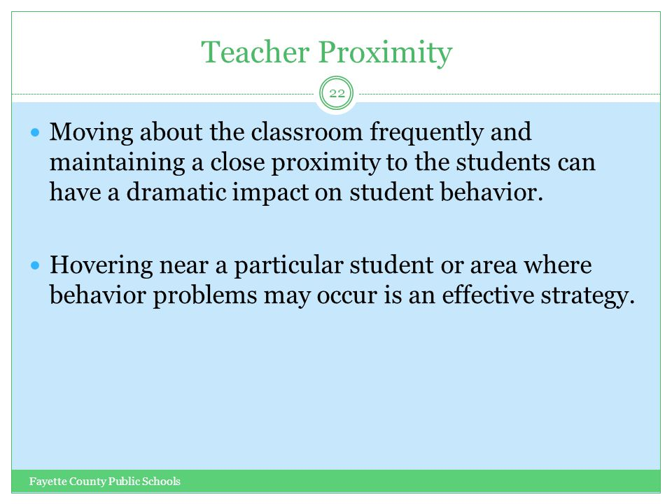 Teacher Proximity Fayette County Public Schools 22 Moving about the classroom frequently and maintaining a close proximity to the students can have a dramatic impact on student behavior.