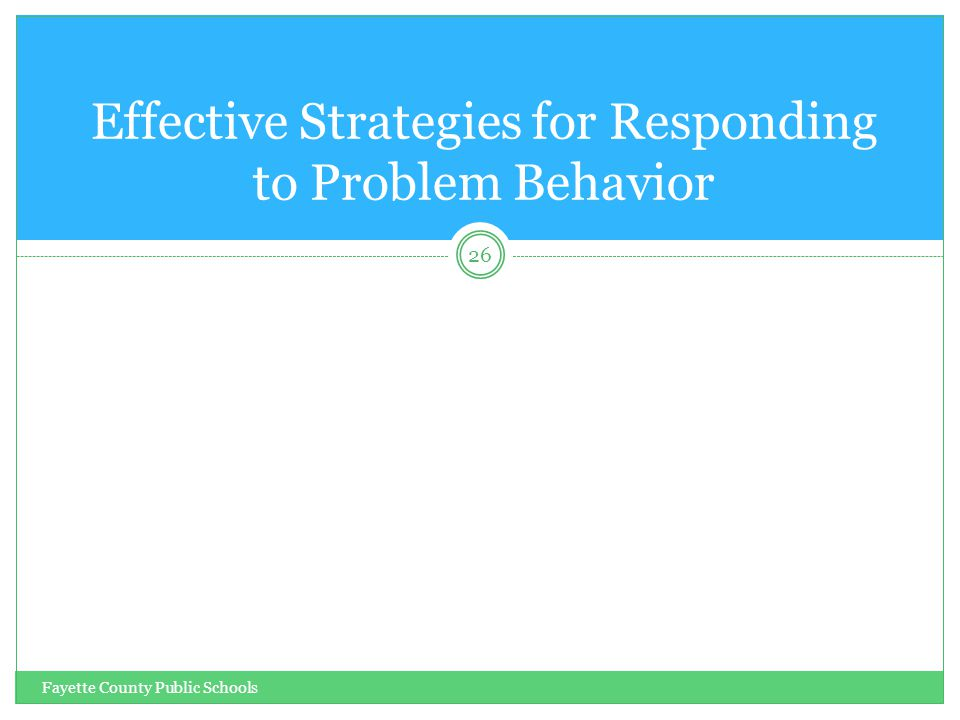 Fayette County Public Schools 26 Effective Strategies for Responding to Problem Behavior