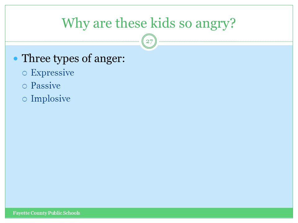 Why are these kids so angry? Fayette County Public Schools 27 Three types of anger:  Expressive  Passive  Implosive