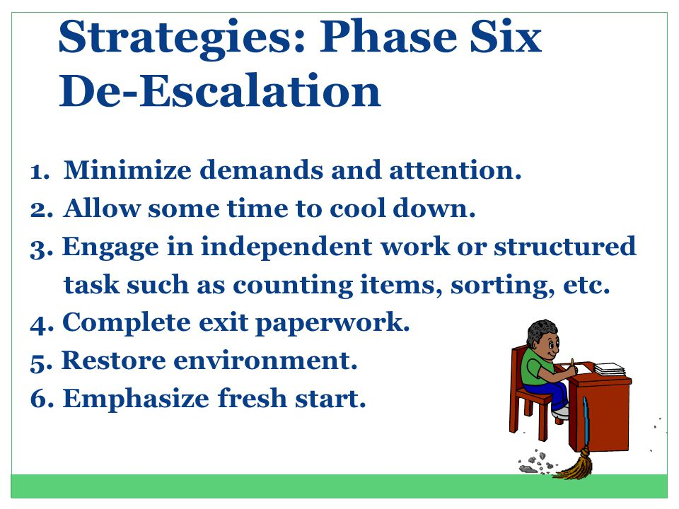 Strategies: Phase Six De-Escalation 1.Minimize demands and attention.