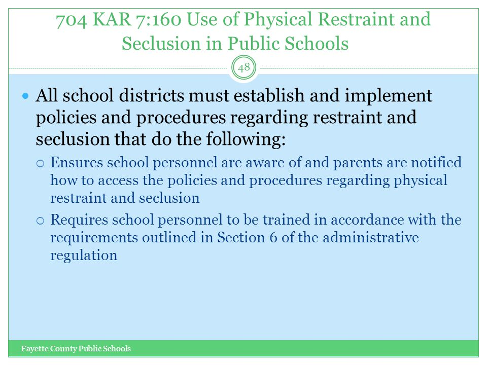 704 KAR 7:160 Use of Physical Restraint and Seclusion in Public Schools Fayette County Public Schools 48 All school districts must establish and imple