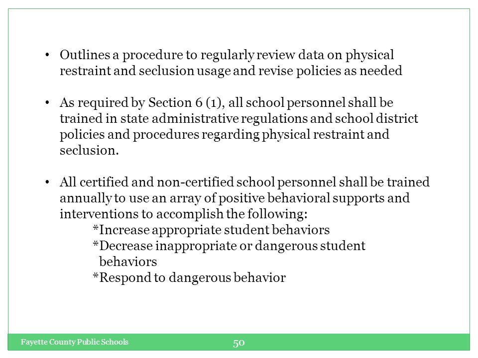 Fayette County Public Schools 50 Outlines a procedure to regularly review data on physical restraint and seclusion usage and revise policies as needed