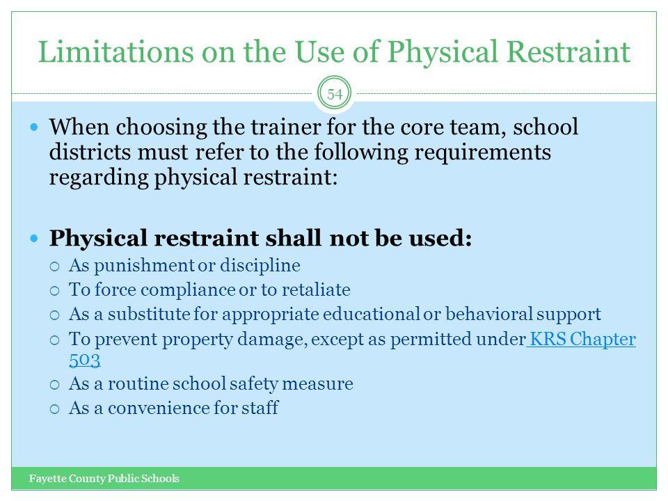 Limitations on the Use of Physical Restraint Fayette County Public Schools 54 When choosing the trainer for the core team, school districts must refer