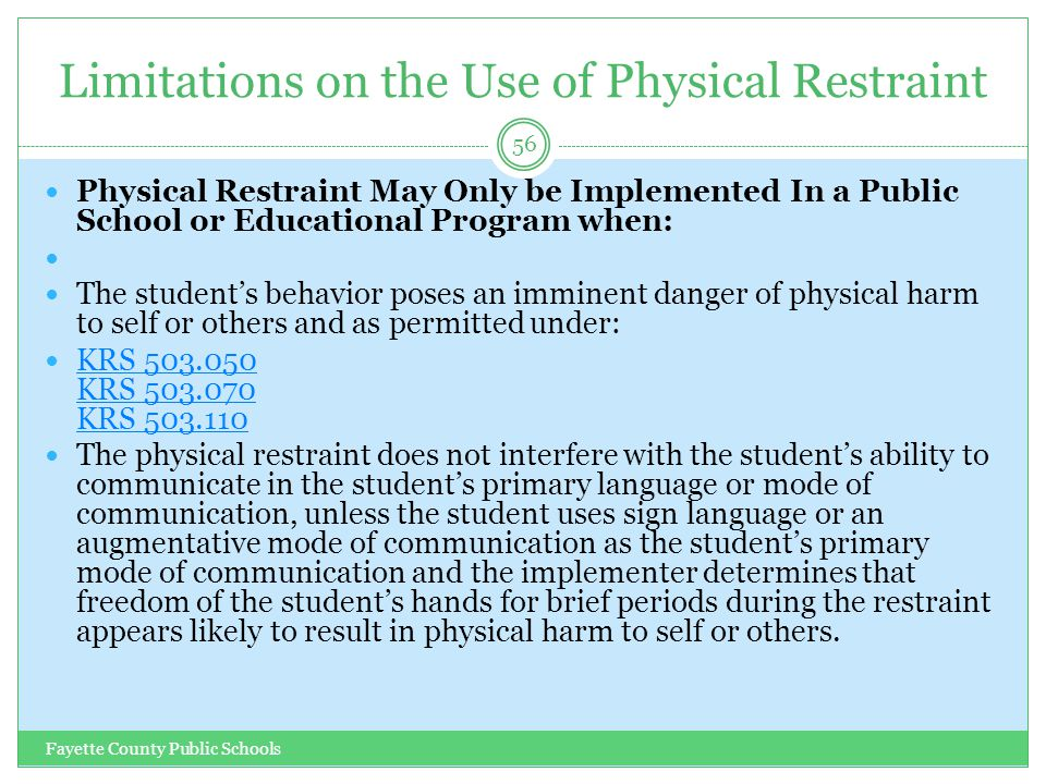 Limitations on the Use of Physical Restraint Fayette County Public Schools 56 Physical Restraint May Only be Implemented In a Public School or Educational Program when: The student's behavior poses an imminent danger of physical harm to self or others and as permitted under: KRS 503.050 KRS 503.070 KRS 503.110 KRS 503.050 KRS 503.070 KRS 503.110 The physical restraint does not interfere with the student's ability to communicate in the student's primary language or mode of communication, unless the student uses sign language or an augmentative mode of communication as the student's primary mode of communication and the implementer determines that freedom of the student's hands for brief periods during the restraint appears likely to result in physical harm to self or others.