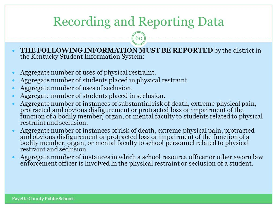 Recording and Reporting Data Fayette County Public Schools 60 THE FOLLOWING INFORMATION MUST BE REPORTED by the district in the Kentucky Student Information System: Aggregate number of uses of physical restraint.