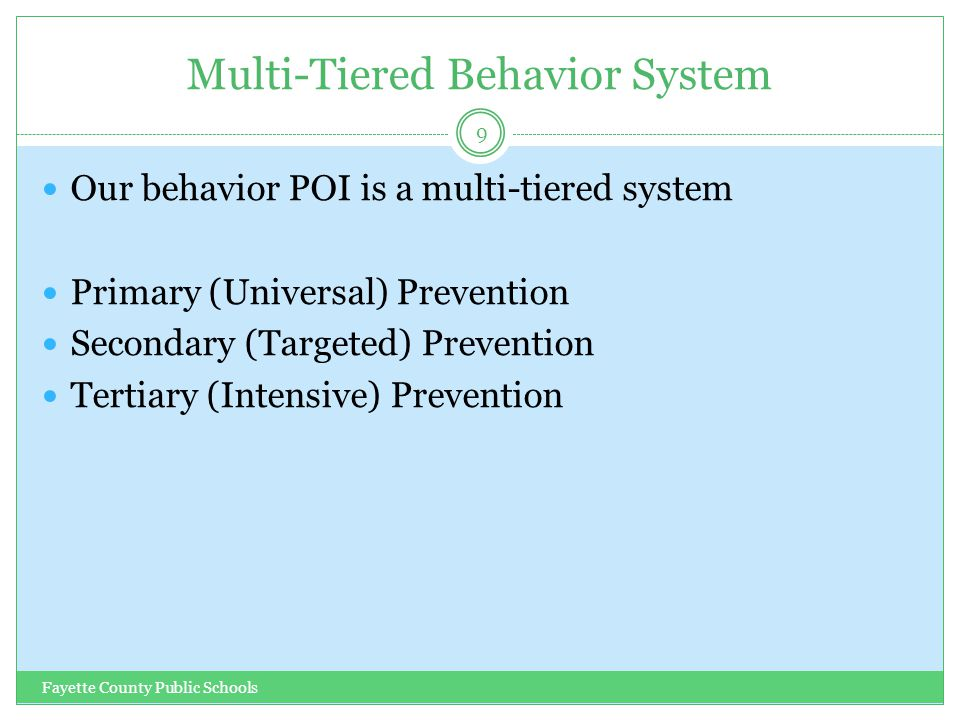 Multi-Tiered Behavior System Fayette County Public Schools 9 Our behavior POI is a multi-tiered system Primary (Universal) Prevention Secondary (Targe