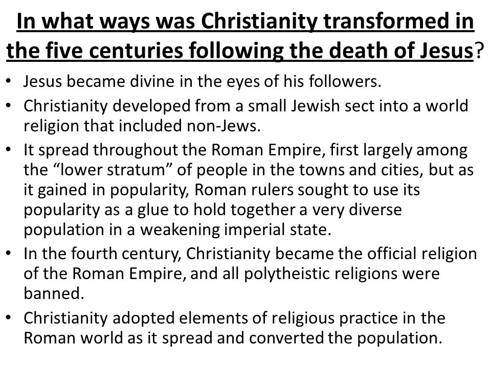 In what ways was Christianity transformed in the five centuries following the death of Jesus? Jesus became divine in the eyes of his followers. Christ