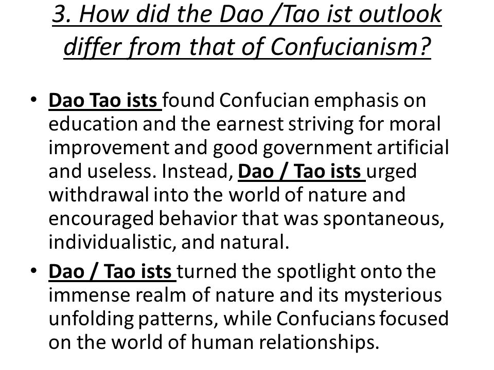 3. How did the Dao /Tao ist outlook differ from that of Confucianism? Dao Tao ists found Confucian emphasis on education and the earnest striving for