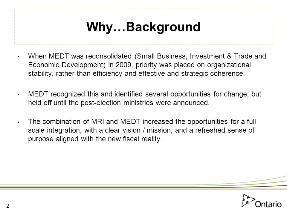 Corporate Services Responsible for business planning and finance, strategic human resources, service management and facilities Combine business services from MRI with other corporate services functions Centralize transfer payment delivery and governance Centralize facility management (add Ontario Investment and Trade Centre) David Clifford Rob BurnsDan KeatingIsolina KuzminskiGreg Wootton