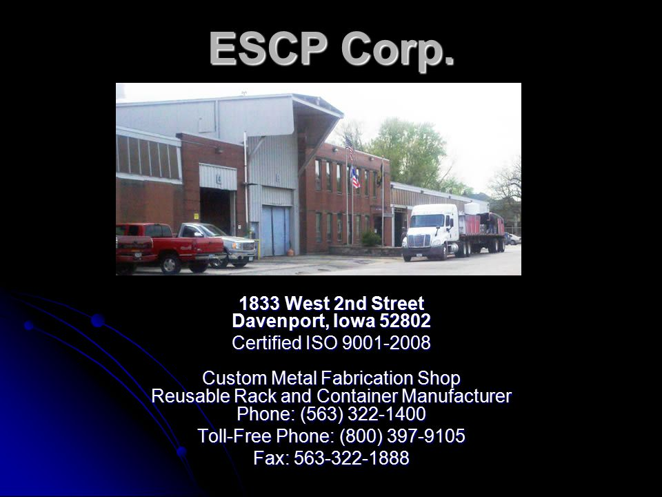 ESCP Corp. 1833 West 2nd Street Davenport, Iowa 52802 Certified ISO 9001-2008 Custom Metal Fabrication Shop Reusable Rack and Container Manufacturer P