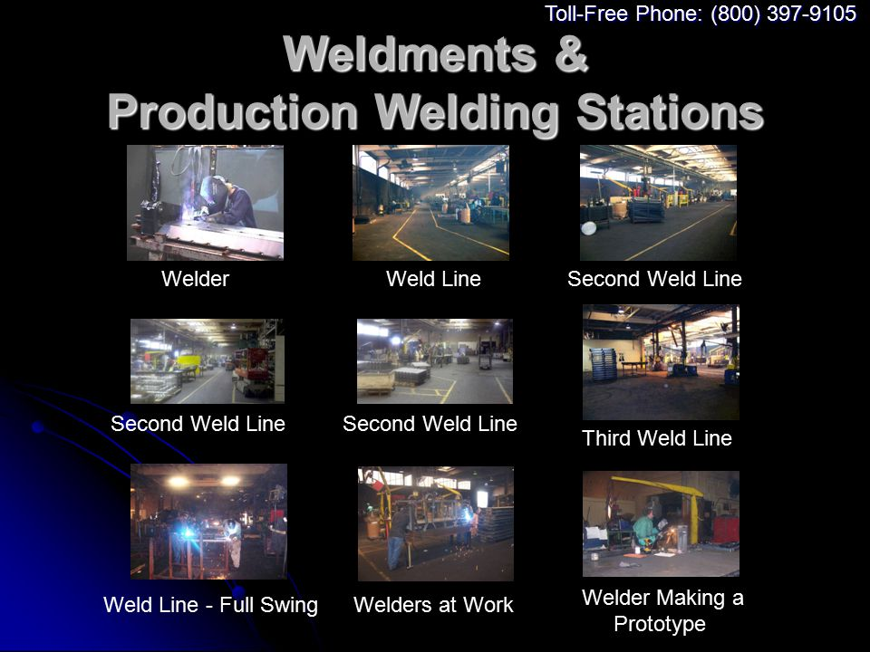 Weldments & Production Welding Stations WelderWeld LineSecond Weld Line Third Weld Line Weld Line - Full SwingWelders at Work Welder Making a Prototype Toll-Free Phone: (800) 397-9105