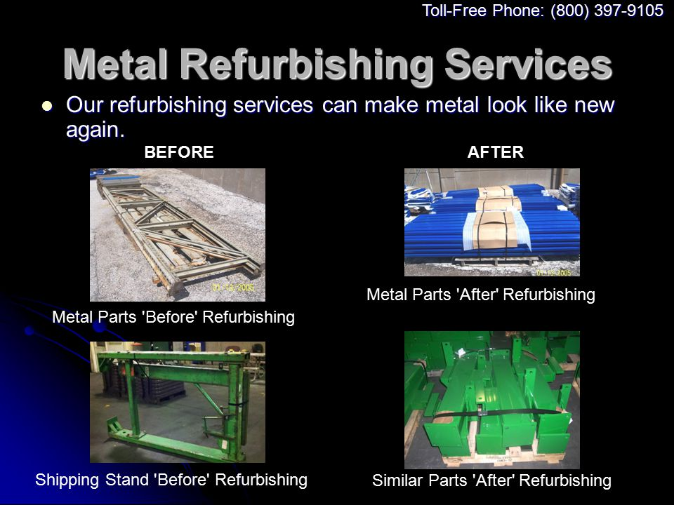 Metal Refurbishing Services Our refurbishing services can make metal look like new again. Our refurbishing services can make metal look like new again