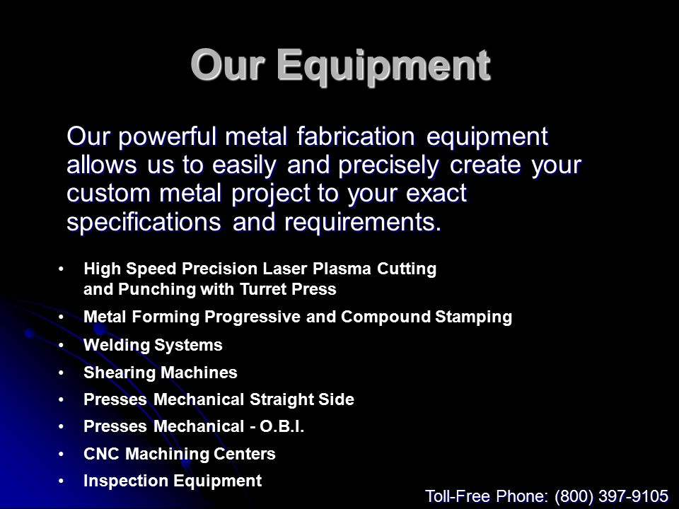 Our Equipment Our powerful metal fabrication equipment allows us to easily and precisely create your custom metal project to your exact specifications and requirements.