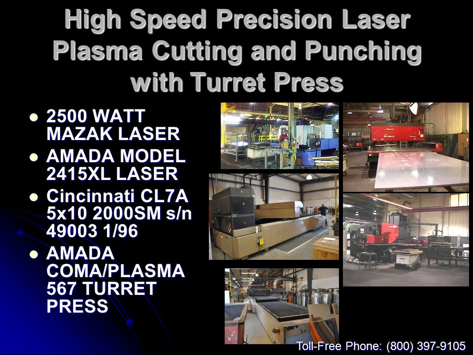 High Speed Precision Laser Plasma Cutting and Punching with Turret Press 2500 WATT MAZAK LASER 2500 WATT MAZAK LASER AMADA MODEL 2415XL LASER AMADA MODEL 2415XL LASER Cincinnati CL7A 5x10 2000SM s/n 49003 1/96 Cincinnati CL7A 5x10 2000SM s/n 49003 1/96 AMADA COMA/PLASMA 567 TURRET PRESS AMADA COMA/PLASMA 567 TURRET PRESS Toll-Free Phone: (800) 397-9105