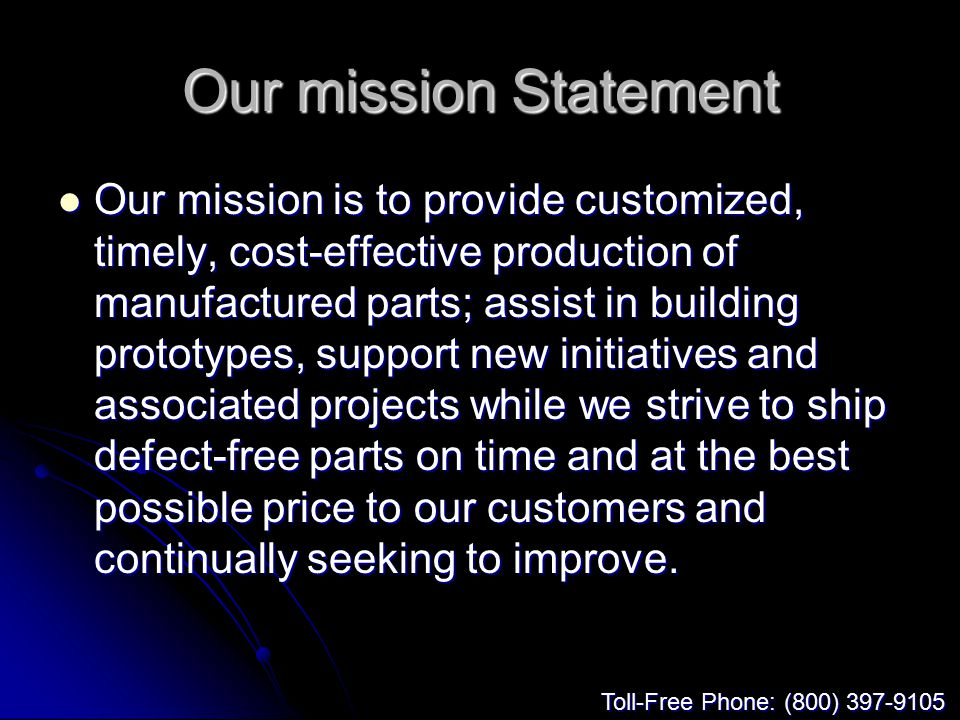 Our mission Statement Our mission is to provide customized, timely, cost-effective production of manufactured parts; assist in building prototypes, support new initiatives and associated projects while we strive to ship defect-free parts on time and at the best possible price to our customers and continually seeking to improve.