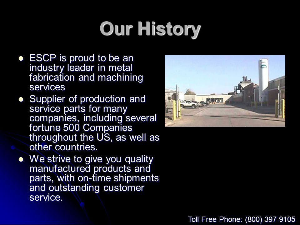 Our History ESCP is proud to be an industry leader in metal fabrication and machining services ESCP is proud to be an industry leader in metal fabrication and machining services Supplier of production and service parts for many companies, including several fortune 500 Companies throughout the US, as well as other countries.