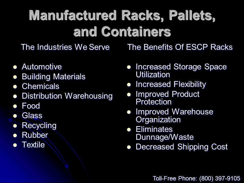 Manufactured Racks, Pallets, and Containers The Benefits Of ESCP Racks Increased Storage Space Utilization Increased Storage Space Utilization Increased Flexibility Increased Flexibility Improved Product Protection Improved Product Protection Improved Warehouse Organization Improved Warehouse Organization Eliminates Dunnage/Waste Eliminates Dunnage/Waste Decreased Shipping Cost Decreased Shipping Cost The Industries We Serve Automotive Automotive Building Materials Building Materials Chemicals Chemicals Distribution Warehousing Distribution Warehousing Food Food Glass Glass Recycling Recycling Rubber Rubber Textile Textile Toll-Free Phone: (800) 397-9105
