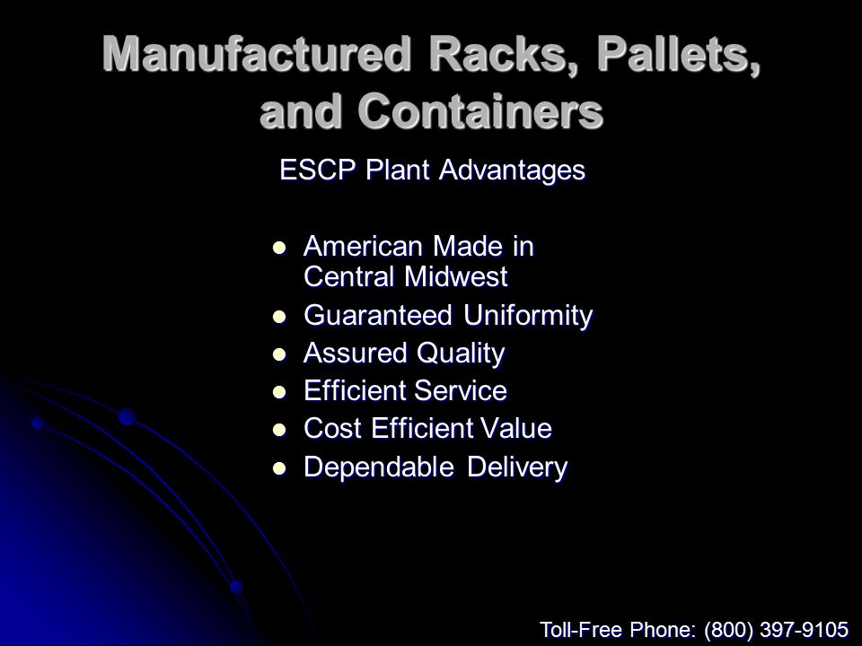 Manufactured Racks, Pallets, and Containers ESCP Plant Advantages American Made in Central Midwest American Made in Central Midwest Guaranteed Uniformity Guaranteed Uniformity Assured Quality Assured Quality Efficient Service Efficient Service Cost Efficient Value Cost Efficient Value Dependable Delivery Dependable Delivery Toll-Free Phone: (800) 397-9105