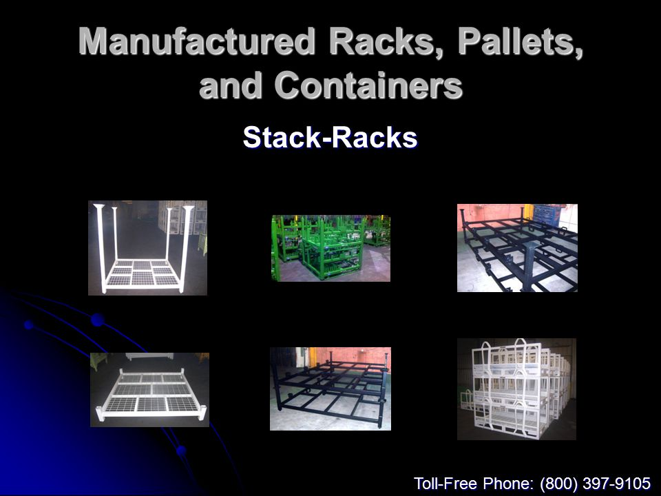 Manufactured Racks, Pallets, and Containers Stack-Racks Toll-Free Phone: (800) 397-9105