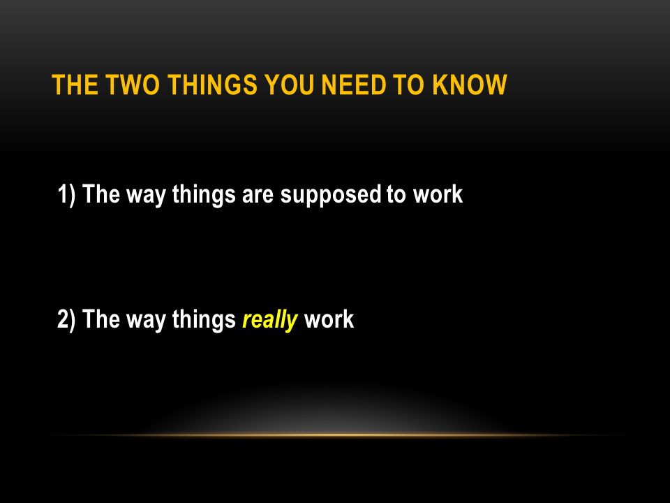THE TWO THINGS YOU NEED TO KNOW 1)The way things are supposed to work 2)The way things really work