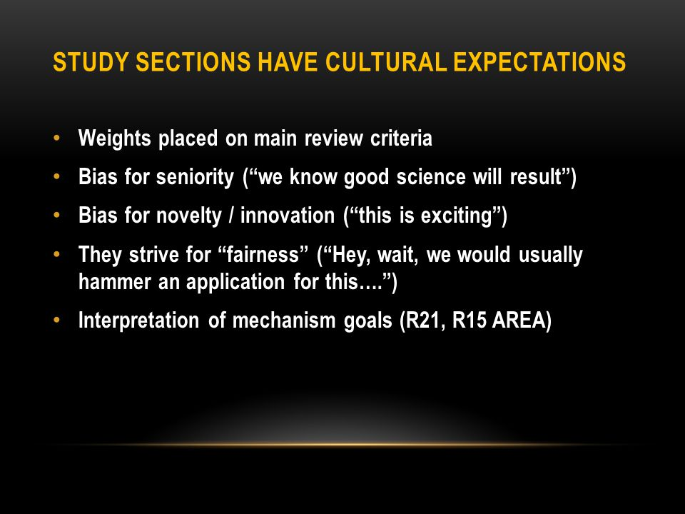STUDY SECTIONS HAVE CULTURAL EXPECTATIONS Weights placed on main review criteria Bias for seniority ( we know good science will result ) Bias for novelty / innovation ( this is exciting ) They strive for fairness ( Hey, wait, we would usually hammer an application for this…. ) Interpretation of mechanism goals (R21, R15 AREA)