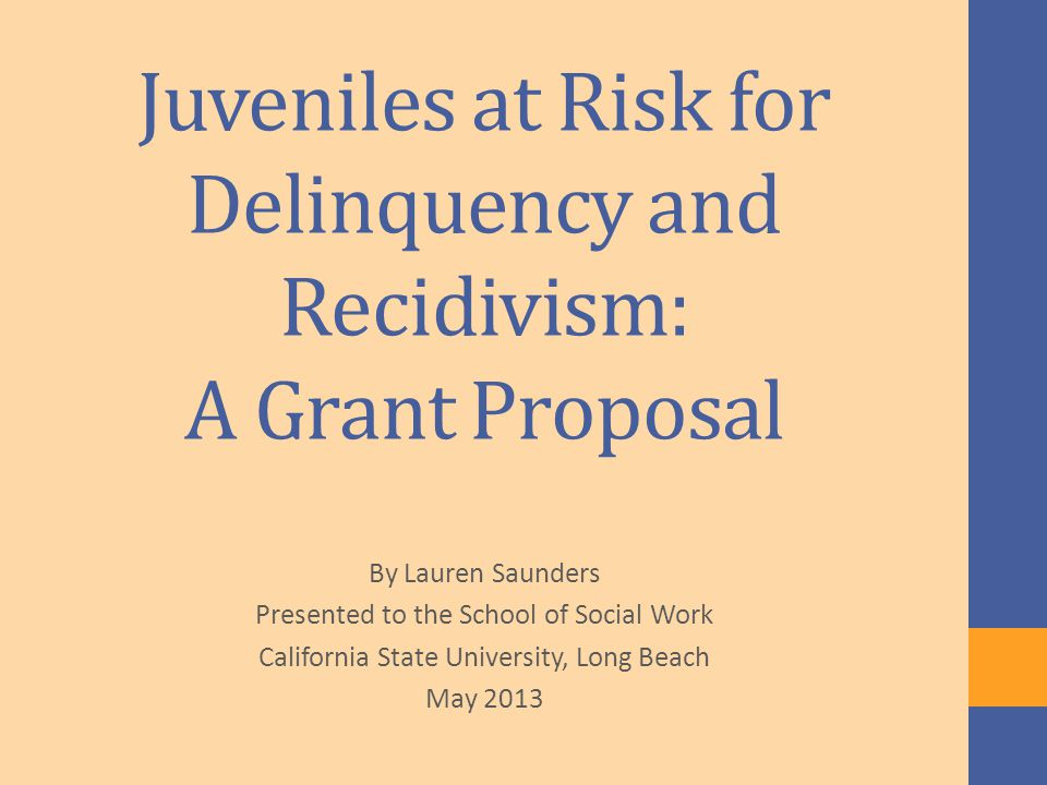 Juveniles at Risk for Delinquency and Recidivism: A Grant Proposal By Lauren Saunders Presented to the School of Social Work California State University, Long Beach May 2013