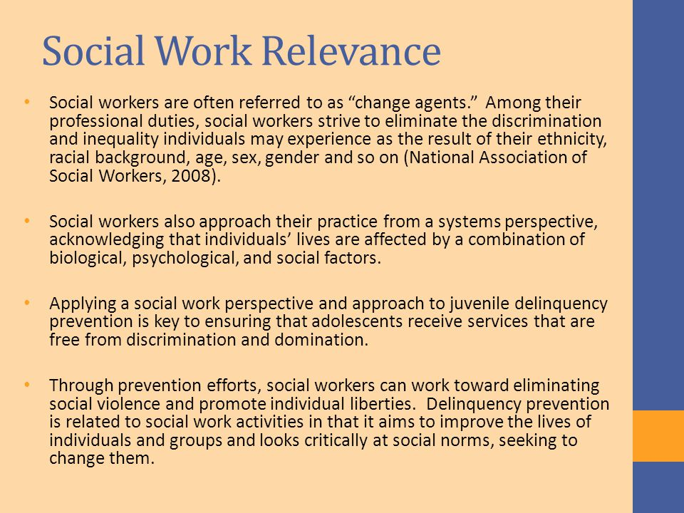 Social Work Relevance Social workers are often referred to as change agents. Among their professional duties, social workers strive to eliminate the discrimination and inequality individuals may experience as the result of their ethnicity, racial background, age, sex, gender and so on (National Association of Social Workers, 2008).