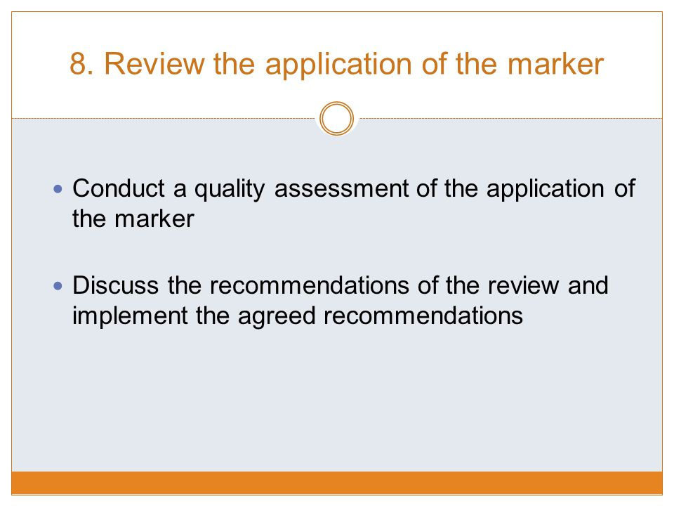 8. Review the application of the marker Conduct a quality assessment of the application of the marker Discuss the recommendations of the review and im