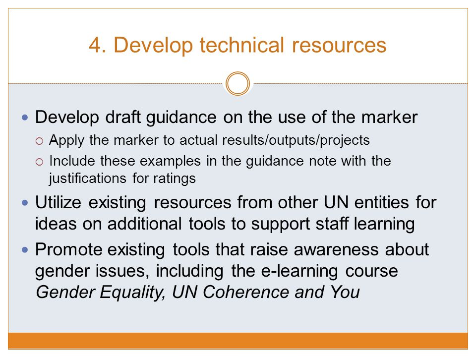 4. Develop technical resources Develop draft guidance on the use of the marker  Apply the marker to actual results/outputs/projects  Include these e