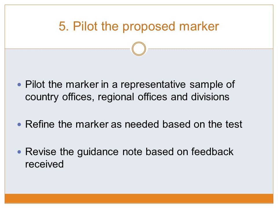 5. Pilot the proposed marker Pilot the marker in a representative sample of country offices, regional offices and divisions Refine the marker as neede