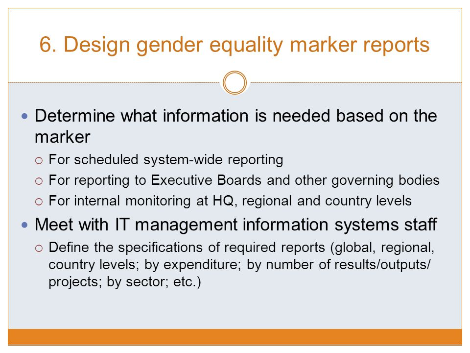 6. Design gender equality marker reports Determine what information is needed based on the marker  For scheduled system-wide reporting  For reportin