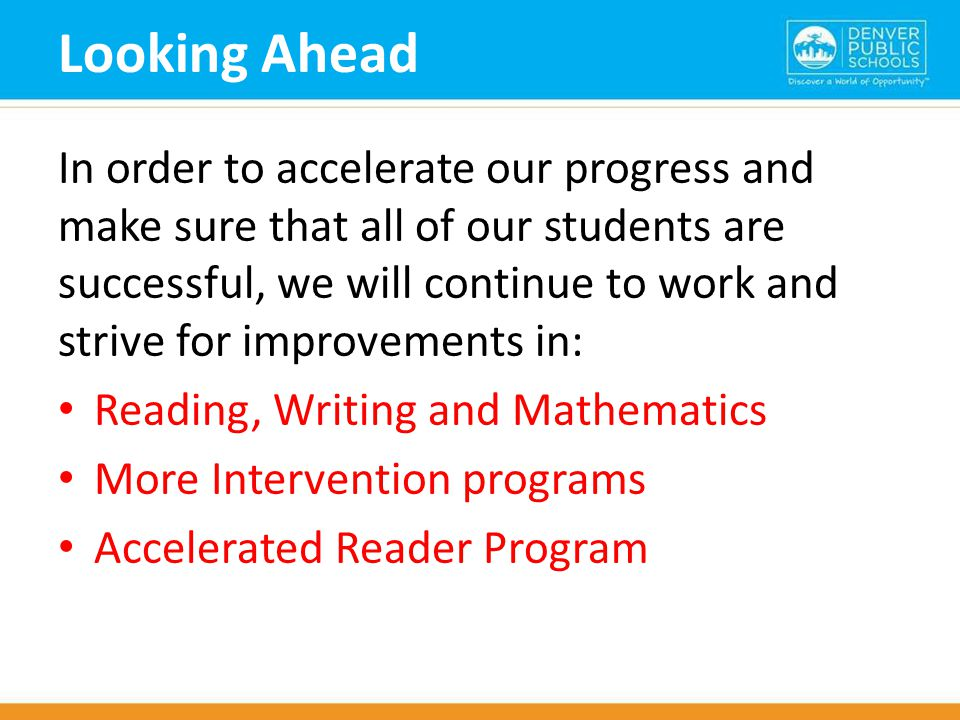 Looking Ahead In order to accelerate our progress and make sure that all of our students are successful, we will continue to work and strive for improvements in: Reading, Writing and Mathematics More Intervention programs Accelerated Reader Program