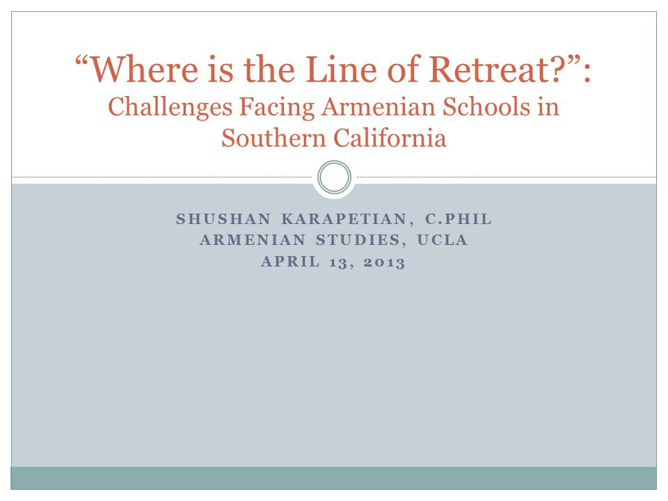 SHUSHAN KARAPETIAN, C.PHIL ARMENIAN STUDIES, UCLA APRIL 13, 2013 Where is the Line of Retreat : Challenges Facing Armenian Schools in Southern California